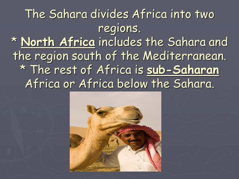 The Sahara divides Africa into two regions. * North Africa includes the Sahara and the region south of the Mediterranean. * The rest of Africa is sub-