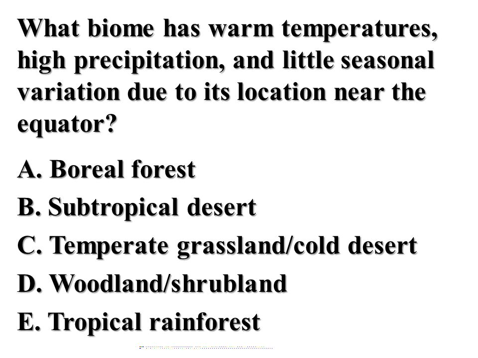 What biome has warm temperatures, high precipitation, and little seasonal variation due to its location near the equator? A. Boreal forest B. Subtropi