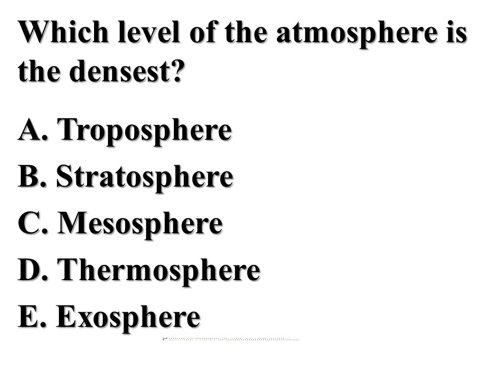 Which level of the atmosphere is the densest? A. TroposphereB. StratosphereC. MesosphereD. ThermosphereE. Exosphere