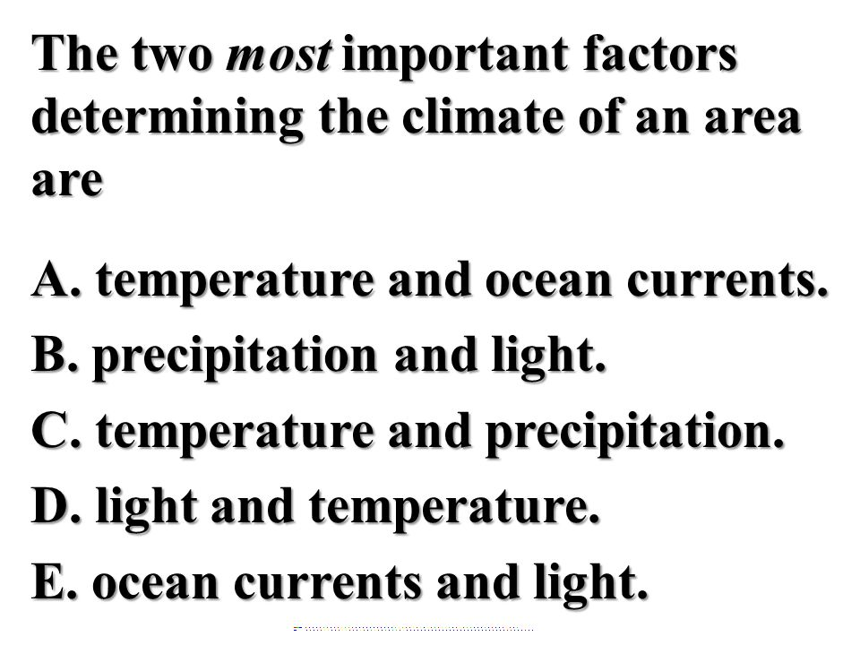 The two most important factors determining the climate of an area are A. temperature and ocean currents. B. precipitation and light. C. temperature an