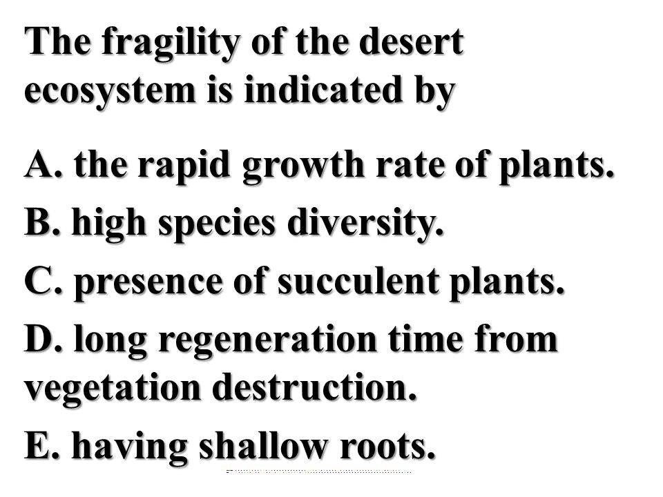 The fragility of the desert ecosystem is indicated by A.