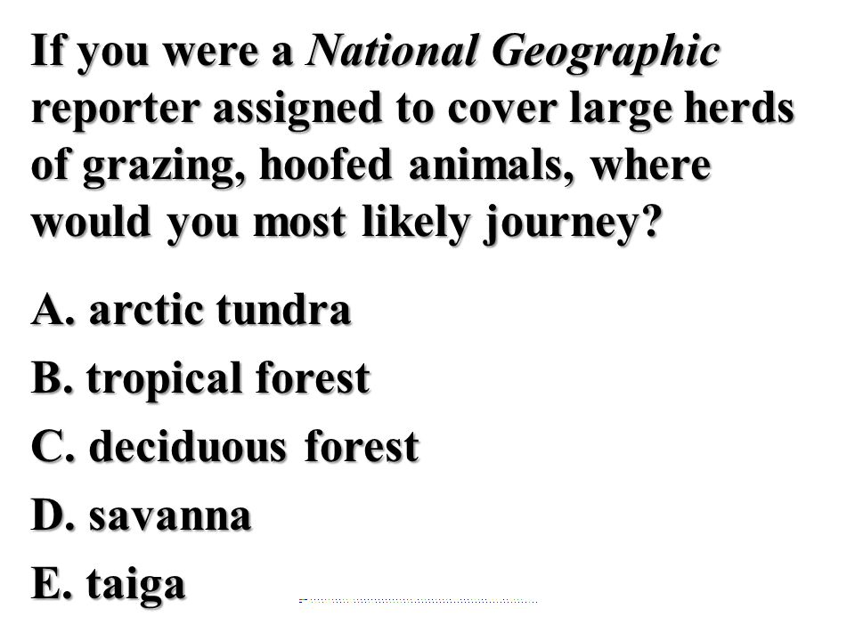 If you were a National Geographic reporter assigned to cover large herds of grazing, hoofed animals, where would you most likely journey? A. arctic tu