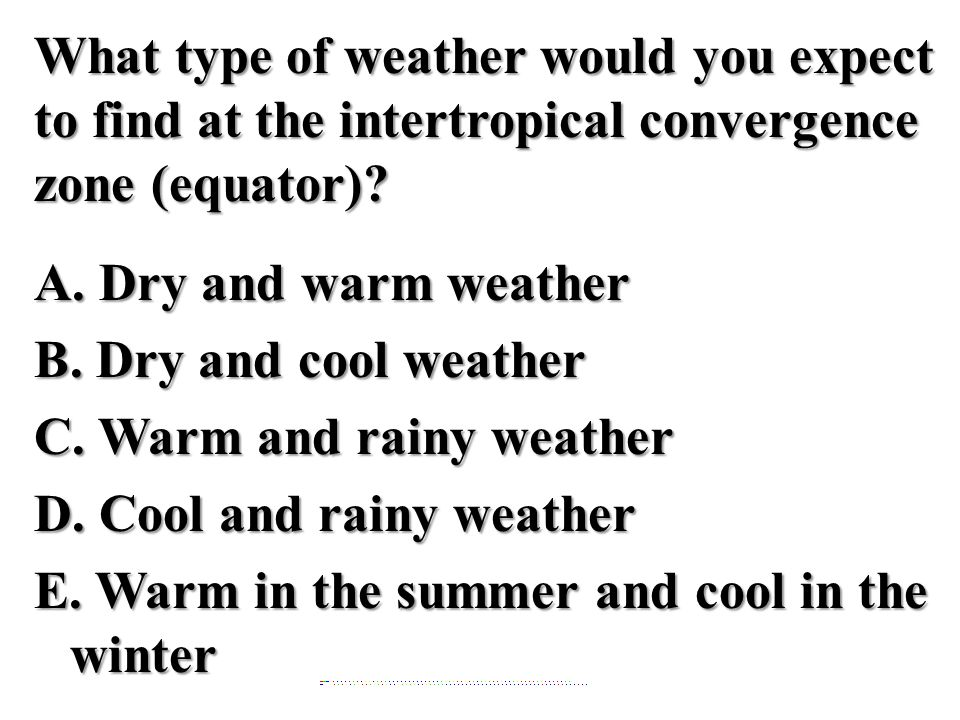 What type of weather would you expect to find at the intertropical convergence zone (equator)? A. Dry and warm weather B. Dry and cool weather C. Warm