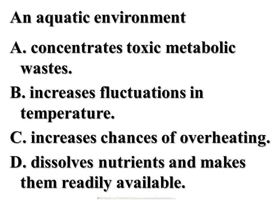 An aquatic environment A.concentrates toxic metabolic wastes.