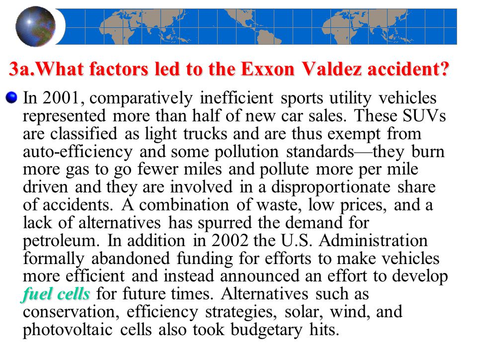 3a.What factors led to the Exxon Valdez accident? fuel cells In 2001, comparatively inefficient sports utility vehicles represented more than half of