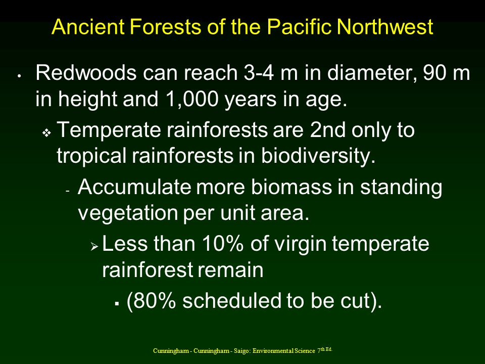 Cunningham - Cunningham - Saigo: Environmental Science 7 th Ed. Ancient Forests of the Pacific Northwest Redwoods can reach 3-4 m in diameter, 90 m in