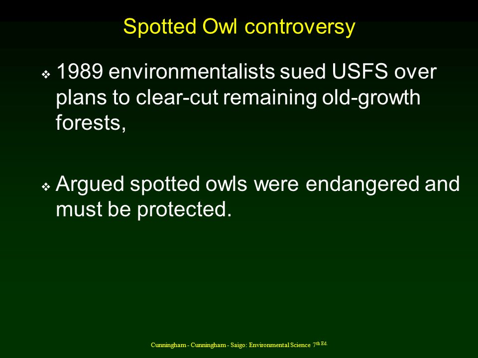 Cunningham - Cunningham - Saigo: Environmental Science 7 th Ed. Spotted Owl controversy  1989 environmentalists sued USFS over plans to clear-cut rem