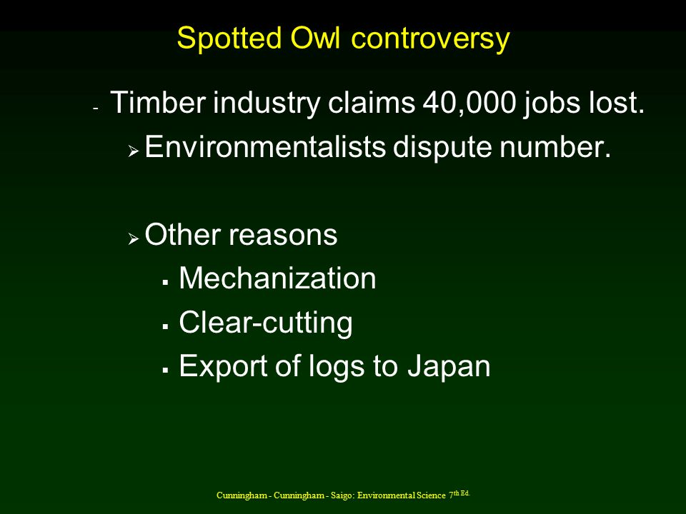Cunningham - Cunningham - Saigo: Environmental Science 7 th Ed. Spotted Owl controversy - Timber industry claims 40,000 jobs lost.  Environmentalists