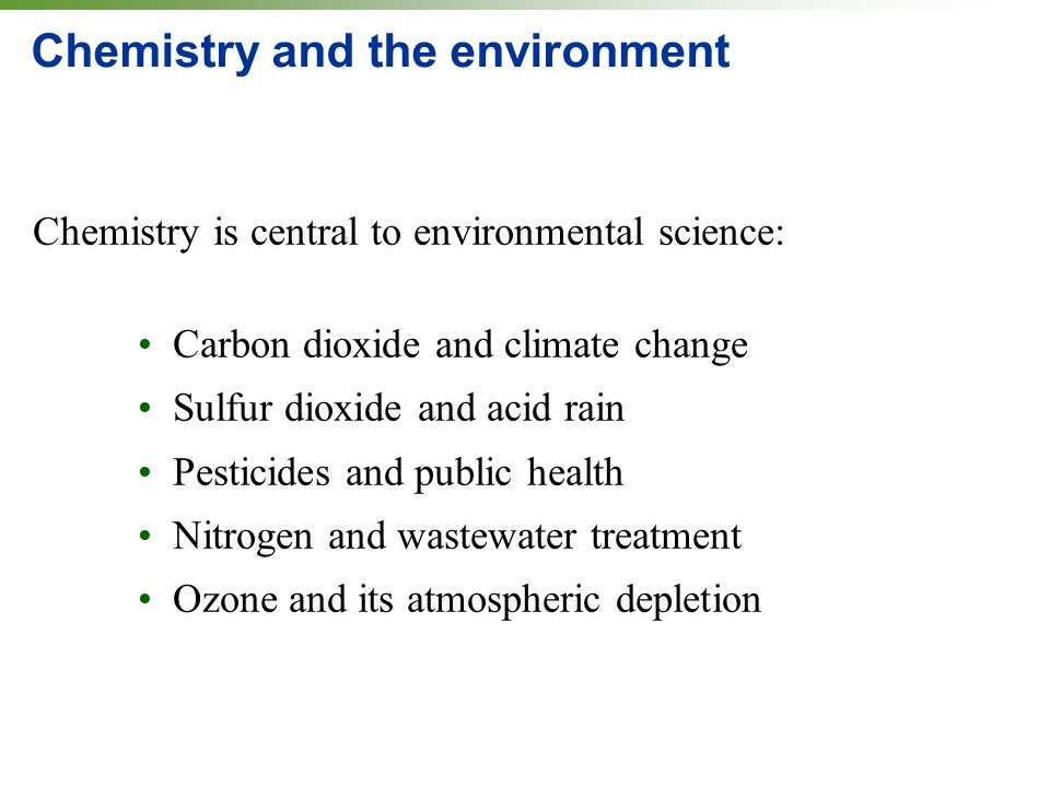 Chemistry and the environment Chemistry is central to environmental science: Carbon dioxide and climate change Sulfur dioxide and acid rain Pesticides and public health Nitrogen and wastewater treatment Ozone and its atmospheric depletion