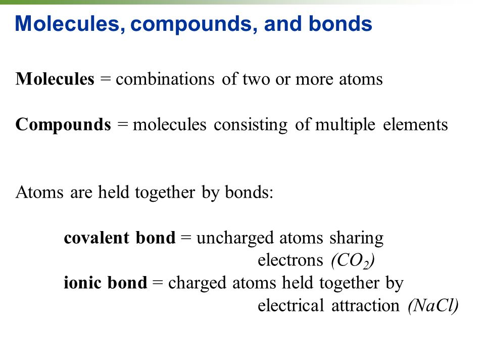 Molecules, compounds, and bonds Molecules = combinations of two or more atoms Compounds = molecules consisting of multiple elements Atoms are held together by bonds: covalent bond = uncharged atoms sharing electrons (CO 2 ) ionic bond = charged atoms held together by electrical attraction (NaCl)