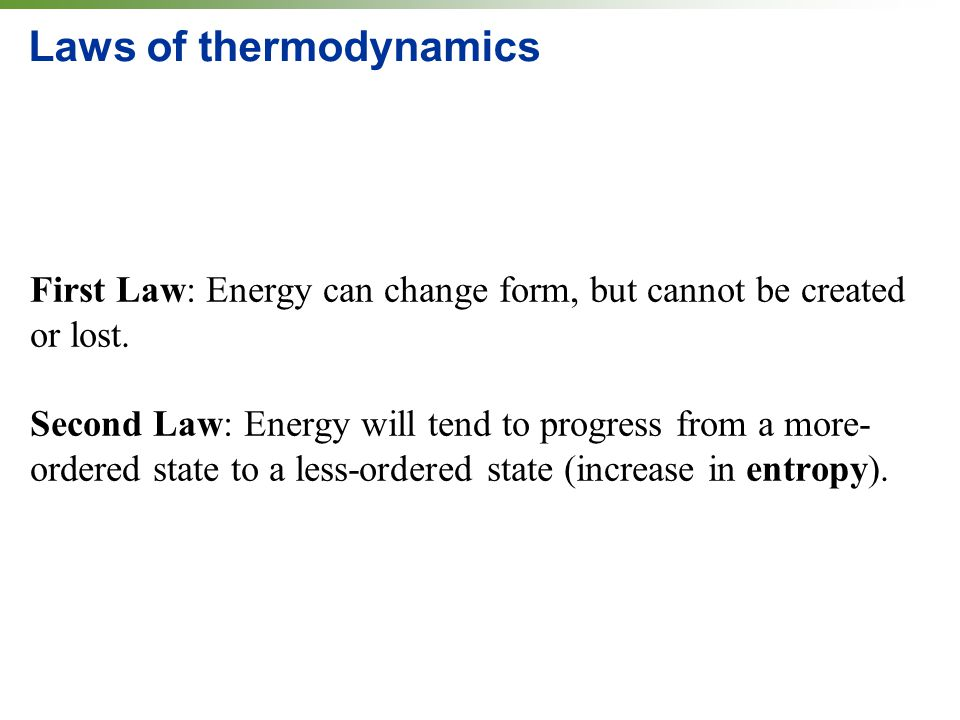 Laws of thermodynamics First Law: Energy can change form, but cannot be created or lost.