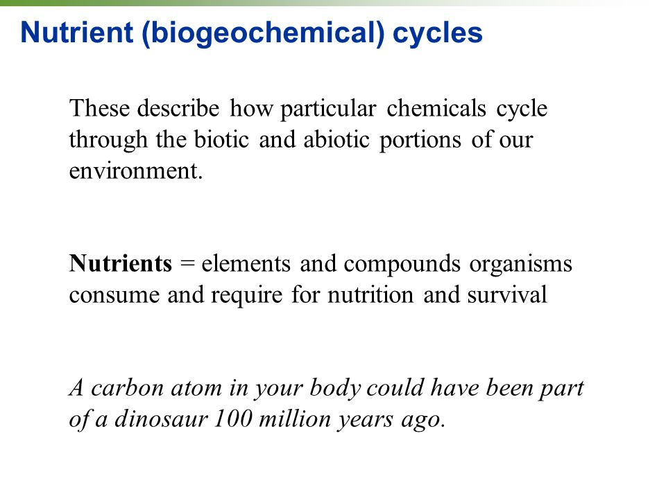 Nutrient (biogeochemical) cycles These describe how particular chemicals cycle through the biotic and abiotic portions of our environment.