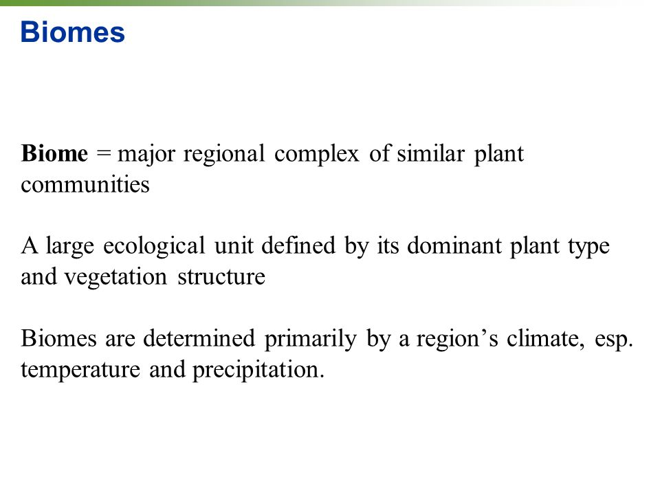 Biomes Biome = major regional complex of similar plant communities A large ecological unit defined by its dominant plant type and vegetation structure Biomes are determined primarily by a region's climate, esp.