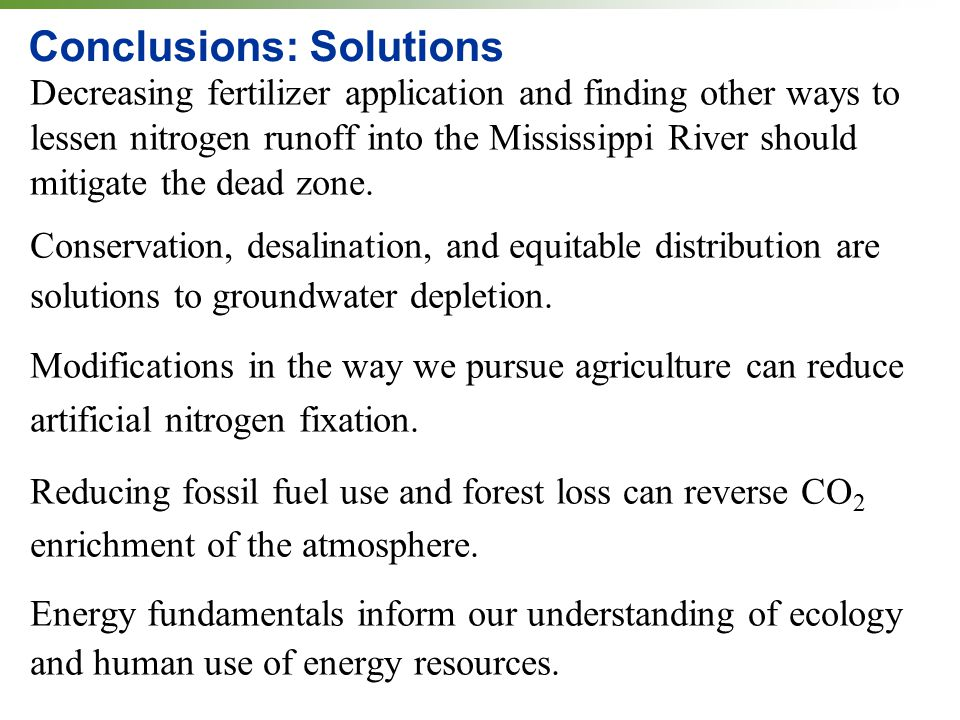 Conclusions: Solutions Decreasing fertilizer application and finding other ways to lessen nitrogen runoff into the Mississippi River should mitigate the dead zone.
