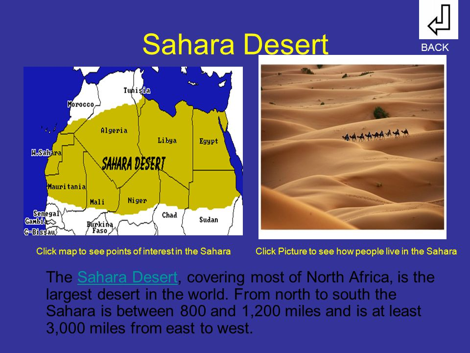 Sahara Desert The Sahara Desert, covering most of North Africa, is the largest desert in the world. From north to south the Sahara is between 800 and