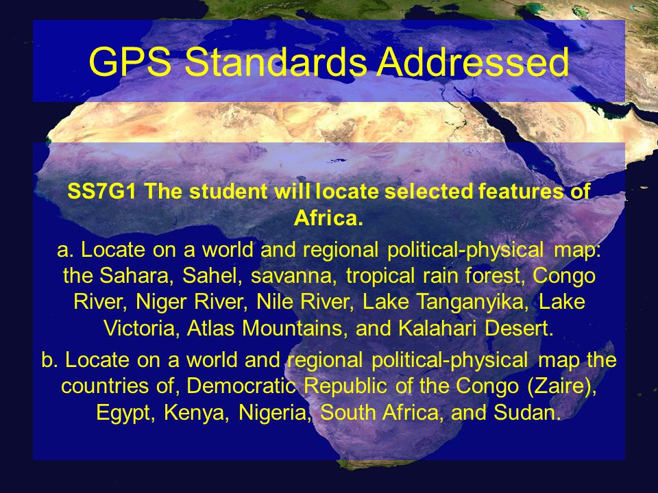 GPS Standards Addressed SS7G1 The student will locate selected features of Africa. a. Locate on a world and regional political-physical map: the Sahar