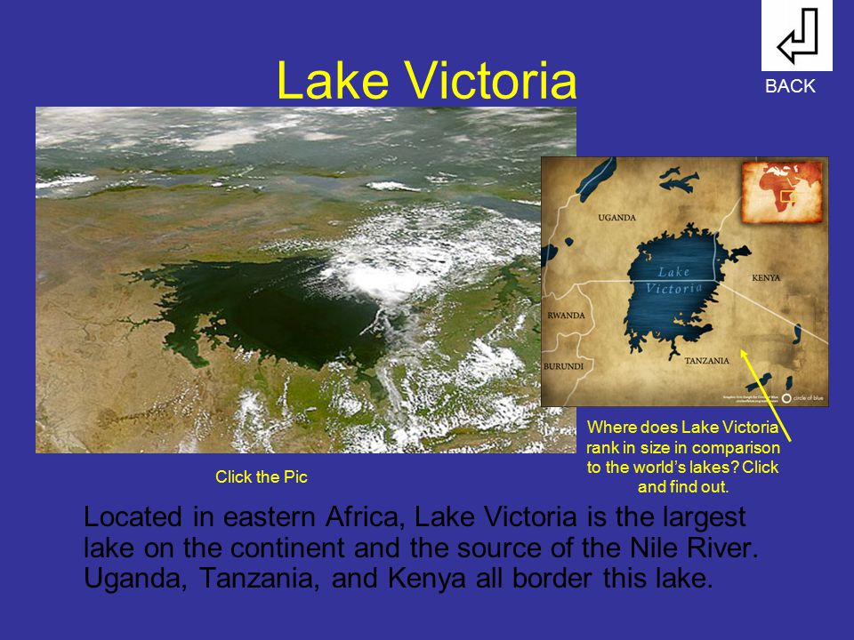 Lake Victoria Located in eastern Africa, Lake Victoria is the largest lake on the continent and the source of the Nile River. Uganda, Tanzania, and Ke