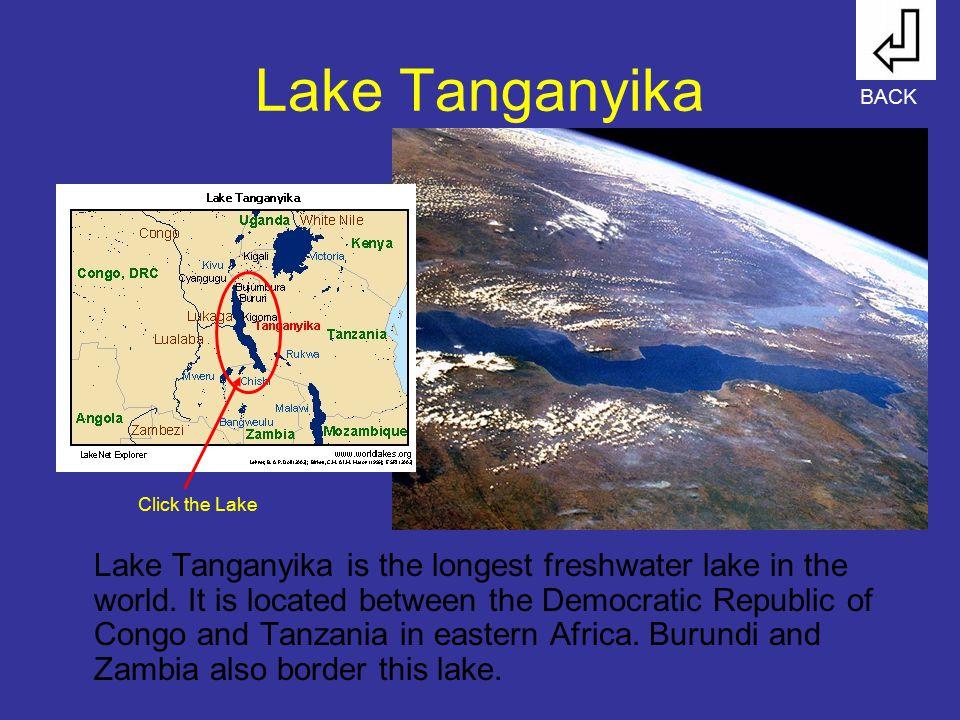Lake Tanganyika Lake Tanganyika is the longest freshwater lake in the world. It is located between the Democratic Republic of Congo and Tanzania in ea