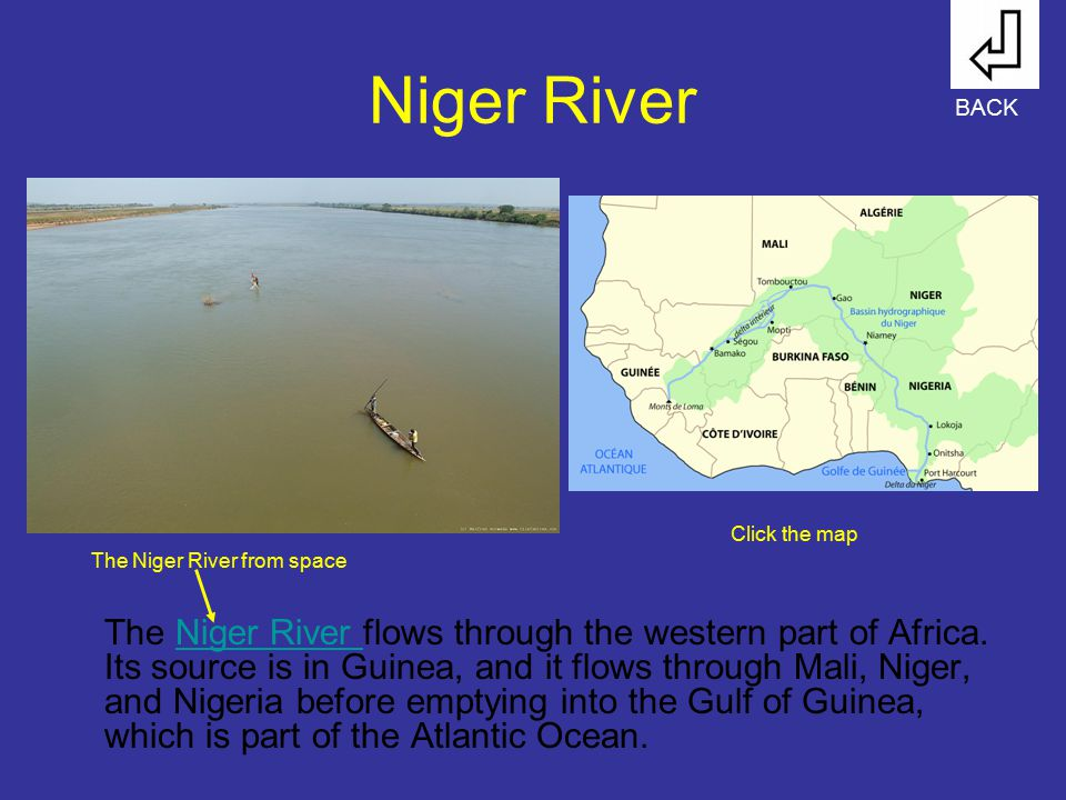 Niger River The Niger River flows through the western part of Africa. Its source is in Guinea, and it flows through Mali, Niger, and Nigeria before em