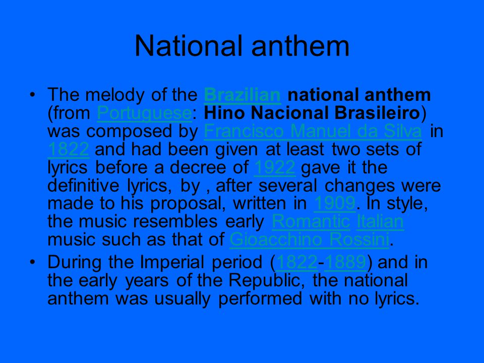 National anthem The melody of the Brazilian national anthem (from Portuguese: Hino Nacional Brasileiro) was composed by Francisco Manuel da Silva in 1