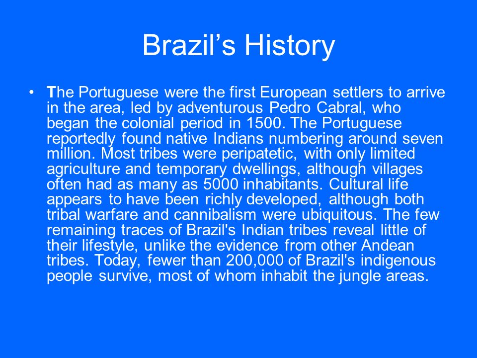 Brazil's History The Portuguese were the first European settlers to arrive in the area, led by adventurous Pedro Cabral, who began the colonial period