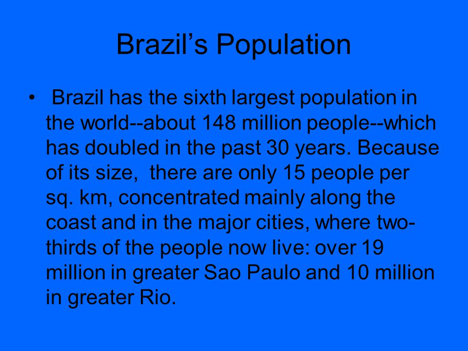 Brazil's Population Brazil has the sixth largest population in the world--about 148 million people--which has doubled in the past 30 years. Because of