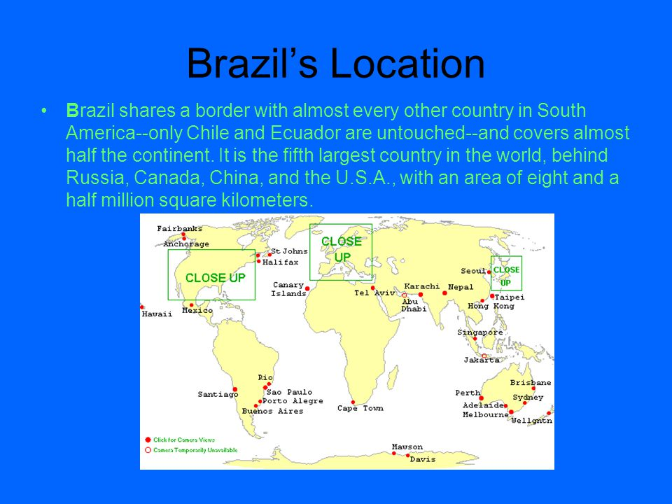 Brazil's Location Brazil shares a border with almost every other country in South America--only Chile and Ecuador are untouched--and covers almost hal
