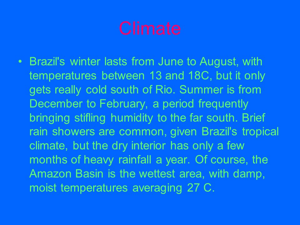 Climate Brazil's winter lasts from June to August, with temperatures between 13 and 18C, but it only gets really cold south of Rio. Summer is from Dec