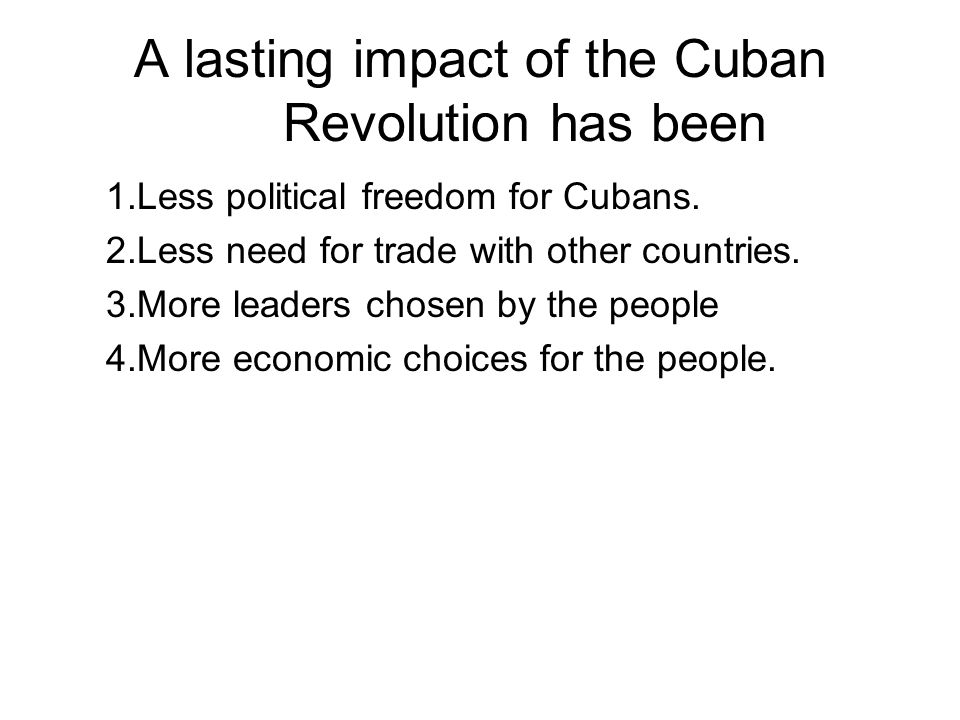 A lasting impact of the Cuban Revolution has been 1.Less political freedom for Cubans. 2.Less need for trade with other countries. 3.More leaders chos