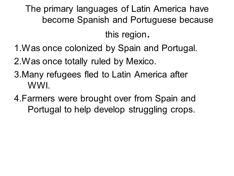 The primary languages of Latin America have become Spanish and Portuguese because this region. 1.Was once colonized by Spain and Portugal. 2.Was once