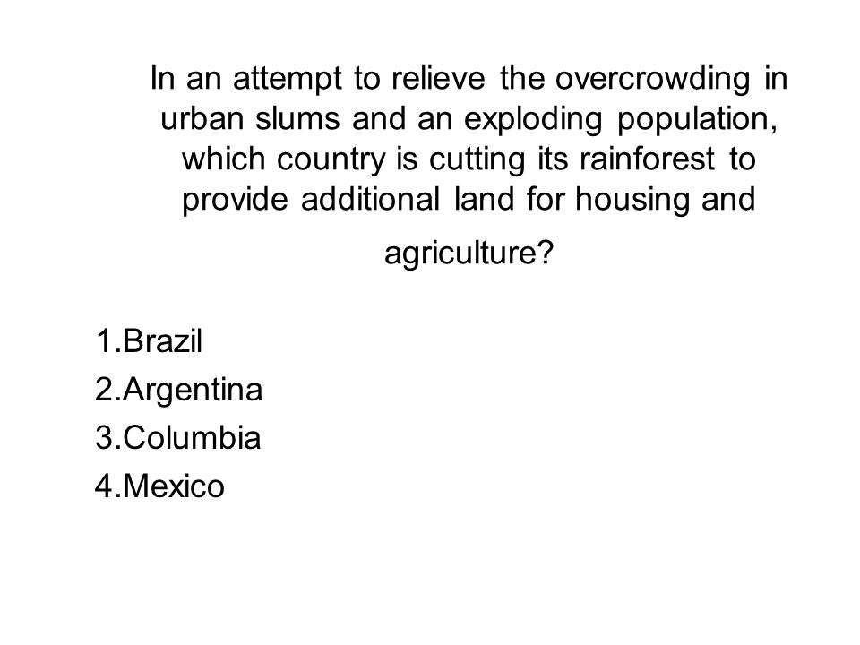 In an attempt to relieve the overcrowding in urban slums and an exploding population, which country is cutting its rainforest to provide additional land for housing and agriculture.