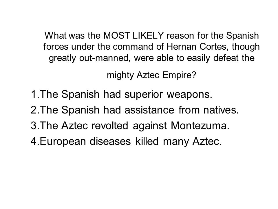 What was the MOST LIKELY reason for the Spanish forces under the command of Hernan Cortes, though greatly out-manned, were able to easily defeat the m