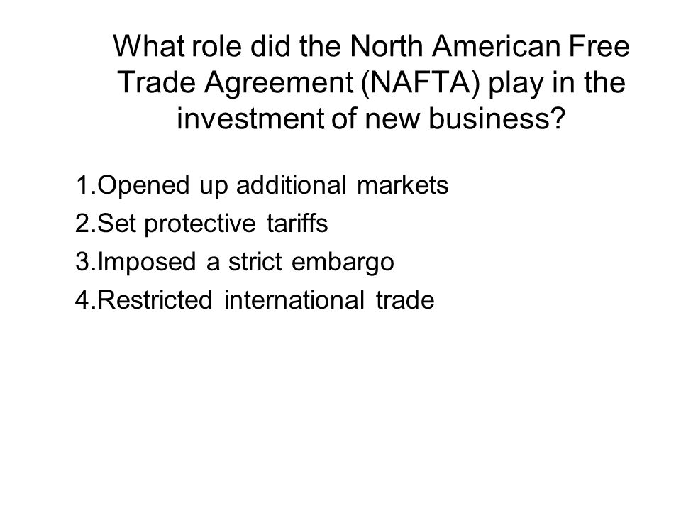 What role did the North American Free Trade Agreement (NAFTA) play in the investment of new business? 1.Opened up additional markets 2.Set protective