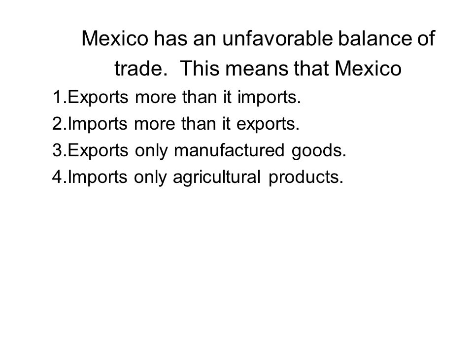 Mexico has an unfavorable balance of trade. This means that Mexico 1.Exports more than it imports. 2.Imports more than it exports. 3.Exports only manu