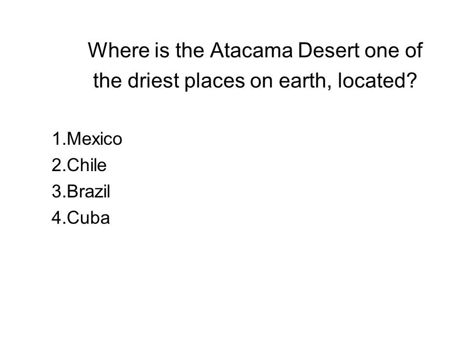 Where is the Atacama Desert one of the driest places on earth, located? 1.Mexico 2.Chile 3.Brazil 4.Cuba