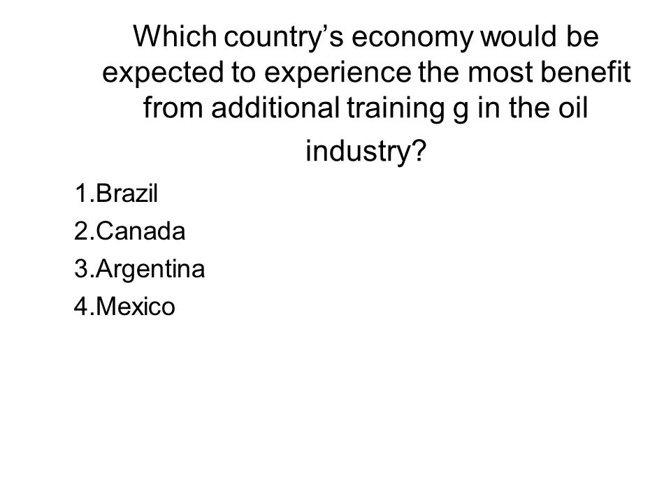 Which country's economy would be expected to experience the most benefit from additional training g in the oil industry? 1.Brazil 2.Canada 3.Argentina