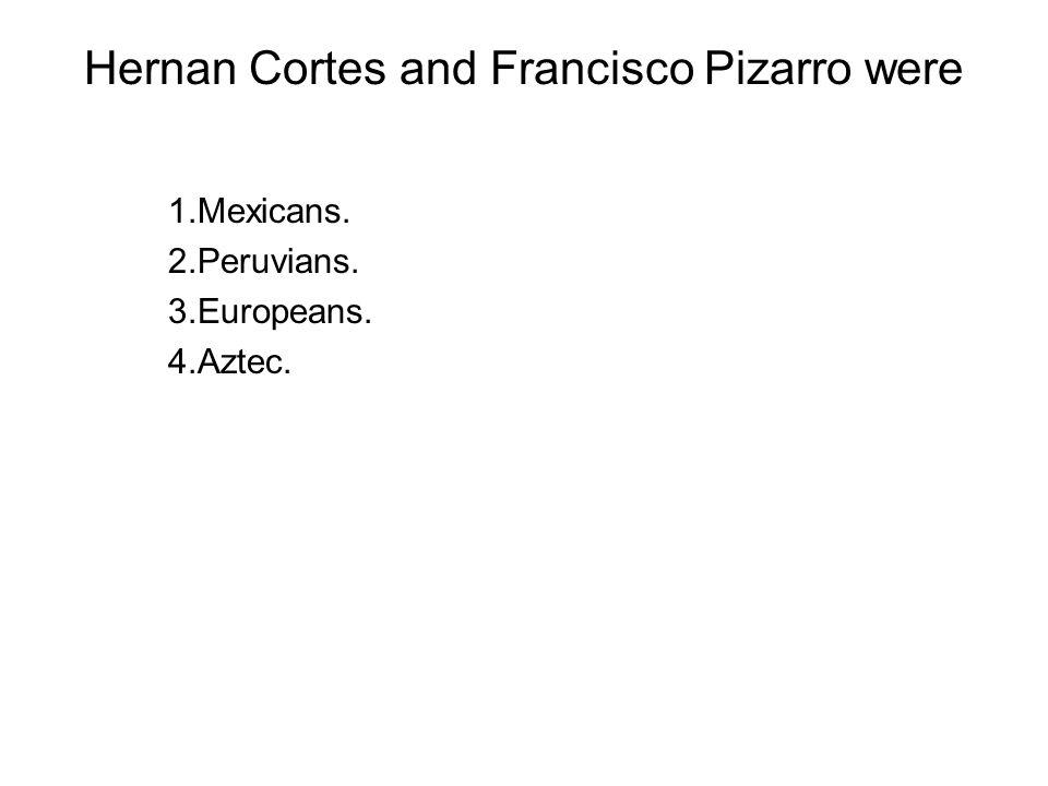 Hernan Cortes and Francisco Pizarro were 1.Mexicans. 2.Peruvians. 3.Europeans. 4.Aztec.