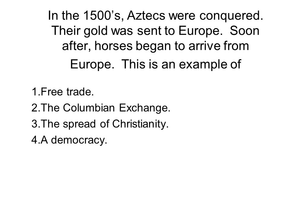 In the 1500's, Aztecs were conquered. Their gold was sent to Europe.