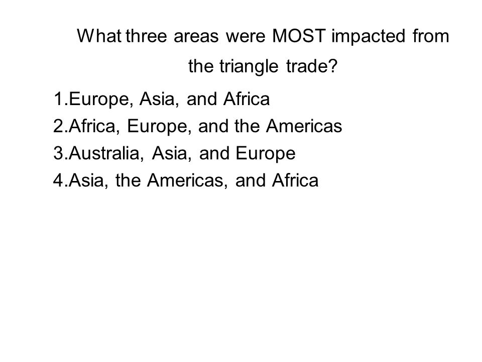 What three areas were MOST impacted from the triangle trade? 1.Europe, Asia, and Africa 2.Africa, Europe, and the Americas 3.Australia, Asia, and Euro