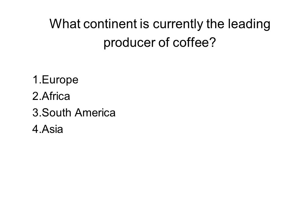 What continent is currently the leading producer of coffee? 1.Europe 2.Africa 3.South America 4.Asia