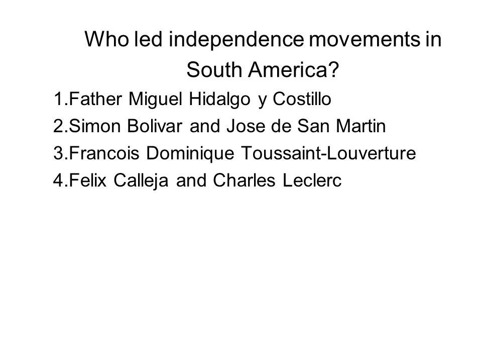 Who led independence movements in South America? 1.Father Miguel Hidalgo y Costillo 2.Simon Bolivar and Jose de San Martin 3.Francois Dominique Toussa