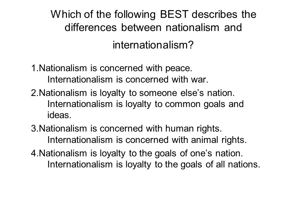 Which of the following BEST describes the differences between nationalism and internationalism? 1.Nationalism is concerned with peace. Internationalis