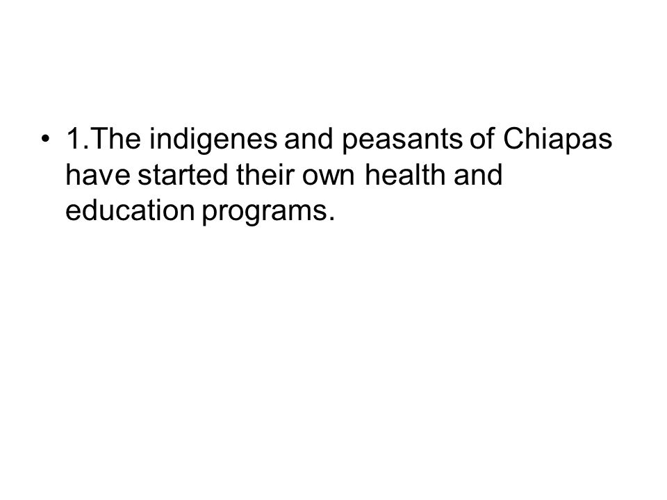 1.The indigenes and peasants of Chiapas have started their own health and education programs.