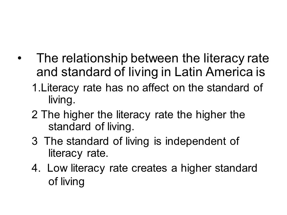 The relationship between the literacy rate and standard of living in Latin America is 1.Literacy rate has no affect on the standard of living.