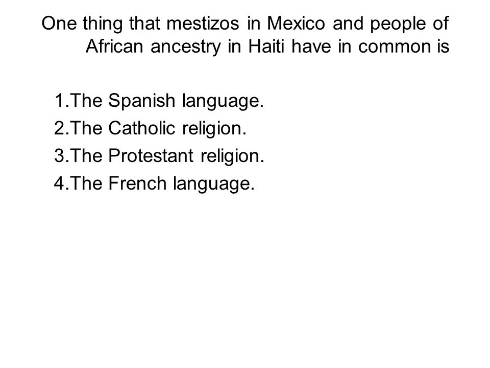 One thing that mestizos in Mexico and people of African ancestry in Haiti have in common is 1.The Spanish language. 2.The Catholic religion. 3.The Pro