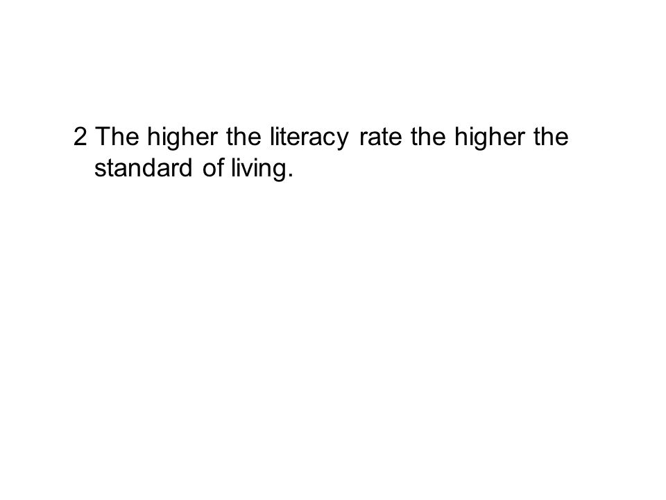 2 The higher the literacy rate the higher the standard of living.