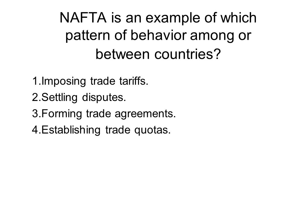 NAFTA is an example of which pattern of behavior among or between countries.