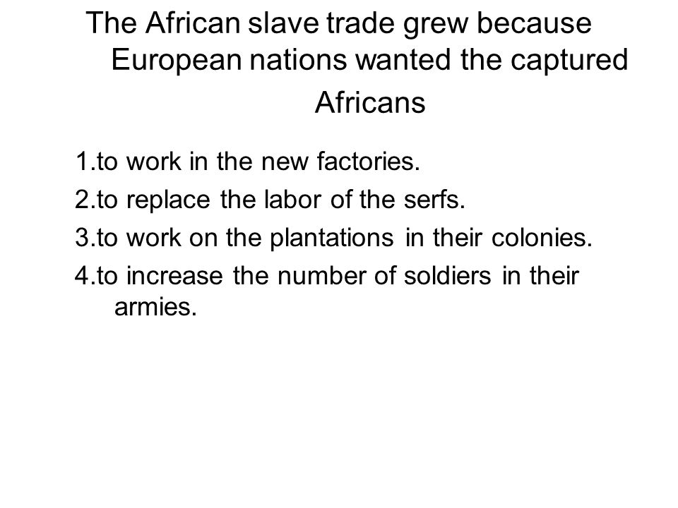 The African slave trade grew because European nations wanted the captured Africans 1.to work in the new factories. 2.to replace the labor of the serfs