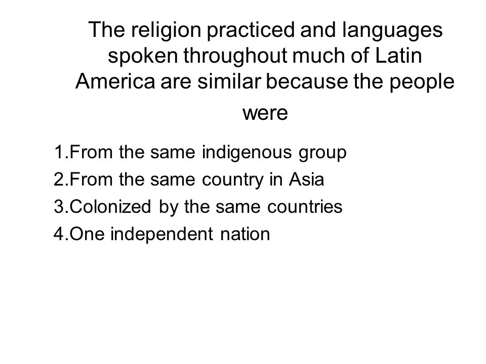 The religion practiced and languages spoken throughout much of Latin America are similar because the people were 1.From the same indigenous group 2.Fr