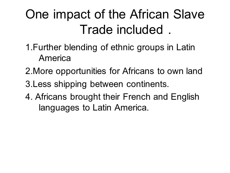 One impact of the African Slave Trade included. 1.Further blending of ethnic groups in Latin America 2.More opportunities for Africans to own land 3.L